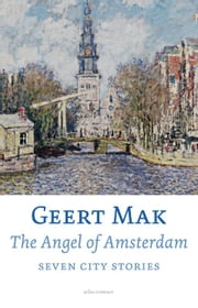 The angel of Amsterdam - seven city stories ebook by Geert Mak,Liz Waters