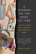 A Woman on the Edge of Time - A Son's Search for a Mother Who Wanted More ebook by Jeremy Gavron