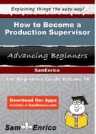 How to Become a Production Supervisor - How to Become a Production Supervisor ebook by Clair Novak