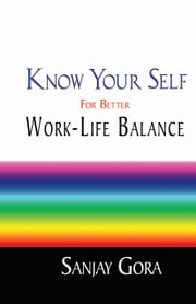 Know Your Self for Better Work-Life Balance ebook by Sanjay  Gora