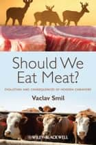 Should We Eat Meat? Evolution and Consequences of Modern Carnivory ebook by Vaclav Smil