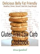 Gluten Free Low Carb Cookbook : Delicious Wheat Belly Friendly Breakfast, Dinner, Dessert, Side Dish, Soup Recipes ebook by Erica Gambrell