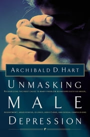 Unmasking Male Depression ebook by Archibald Hart