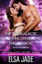 The Intergalactic Duke's Inconvenient Engagement: Black Hole Brides #1 (Intergalactic Dating Agency) - Intergalactic Dating Agency ebook by