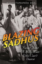 Blazing Sadhus or Never Trust a Holy Man Who Can't Dance ebook by Charles Barnett