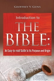 The Bible - An Easy-to-read Guide to Its Purpose and Origin ebook by Geoffrey V. Guns