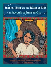 Juan the Bear and the Water of Life: La Acequia de Juan del Oso ebook by Enrique R. Lamadrid,Amy Córdova,Juan Arellano