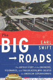 The Big Roads - The Untold Story of the Engineers, Visionaries, and Trailblazers Who Created the American Superhighw ebook by Earl Swift
