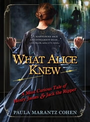 What Alice Knew - A Most Curious Tale of Henry James and Jack the Ripper ebook by Paula Marantz Cohen