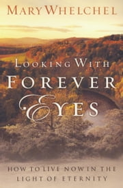 Looking with Forever Eyes - How to Live Now in the Light of Eternity ebook by Mary Whelchel