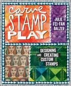 Carve, Stamp, Play - Designing and Creating Custom Stamps ebook by Julie Fei-Fan Balzer
