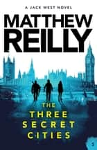 The Three Secret Cities: A Jack West Jr Novel 5 ebook by Matthew Reilly