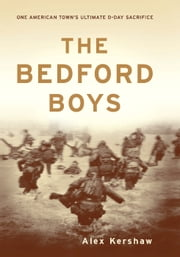 The Bedford Boys - One American Town's Ultimate D-day Sacrifice ebook by Alex Kershaw