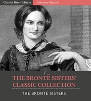 The Bronte Sisters Classic Collection: Wuthering Heights, Jane Eyre, and Agnes Grey (Illustrated Edition) ebook by Anne Bronte, Charlotte Bronte & Emily Bronte