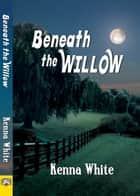 Beneath the Willow ebook by Kenna White