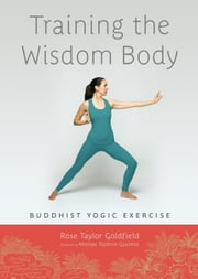 Training the Wisdom Body - Tibetan Yogic Exercise ebook by Rose Taylor Goldfield,Khenpo Tsultrim Gyamtso