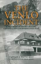 The Venlo Incident - A True Story of Double-Dealing, Captivity, and a Murderous Nazi Plot ebook by Nigel Jones