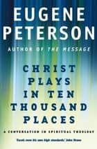 Christ Plays In Ten Thousand Places - A Conversation in Spiritual Theology ebook by Eugene Peterson