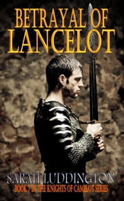 Betrayal Of Lancelot: The Knights Of Camelot Book 7 ebook by Sarah Luddington