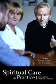 Spiritual Care in Practice - Case Studies in Healthcare Chaplaincy ebook by Alister W Bull, George Fitchett, Steve Nolan,...