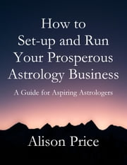 How To Set-up and Run Your Prosperous Astrology Business ebook by Alison Price