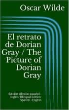 El retrato de Dorian Gray / The Picture of Dorian Gray (Edición bilingüe: español - inglés / Bilingual Edition: Spanish - English) ebook by Oscar Wilde