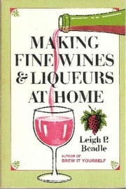 Making Fine Wines and Liqueurs at Home ebook by Leigh Beadle