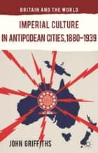 Imperial Culture in Antipodean Cities, 1880-1939 ebook by J. Griffiths