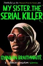 My Sister, the Serial Killer - The Sunday Times Bestseller ebook by Oyinkan Braithwaite