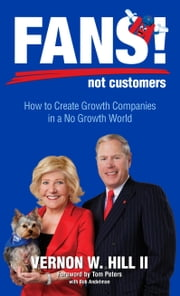 Fans! Not Customers: Revised Edition: How to Create Growth Companies in a No Growth World ebook by Vernon Hill,Tom Peters,Bob Andelman