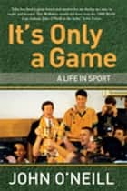 It's Only A Game - A Life in Sport ebook by John Newton, John O'Neill