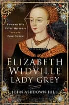 Elizabeth Widville, Lady Grey - Edward IV's Chief Mistress and the 'Pink Queen' ebook by John Ashdown-Hill