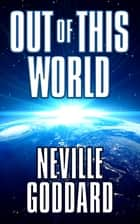Out of This World ebook by Neville Goddard