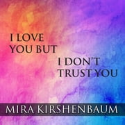 I Love You But I Don't Trust You - The Complete Guide to Restoring Trust in Your Relationship audiobook by Mira Kirshenbaum