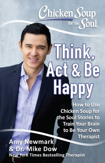 Chicken Soup for the Soul: Think, Act, & Be Happy - How to Use Chicken Soup for the Soul Stories to Train Your Brain to Be Your Own Therapist ebook by Amy Newmark