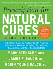 Prescription for Natural Cures (Third Edition) - A Self-Care Guide for Treating Health Problems with Natural Remedies Including Diet, Nutrition, Supplements, and Other Holistic Methods ebook by James F. Balch, M.D., Mark Stengler,...