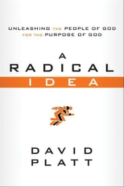A Radical Idea - Unleashing the People of God for the Purpose of God ebook by David Platt