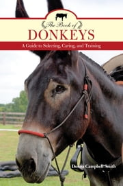 The Book of Donkeys - A Guide to Selecting, Caring, and Training ebook by Donna Campbell Smith