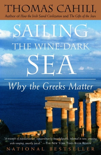 Sailing the Wine-Dark Sea - Why the Greeks Matter eBook by Thomas Cahill