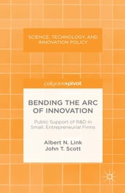 Bending the Arc of Innovation: Public Support of R&D in Small, Entrepreneurial Firms ebook by A. Link,J. Scott