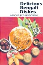Delicious Bengali Dishes ebook by Aroona Reejhsinghani