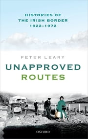 Unapproved Routes - Histories of the Irish Border, 1922-1972 ebook by Peter Leary