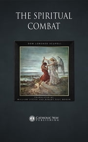 The Spiritual Combat ebook by Dom Lorenzo Scupoli,William Lester and Robert Paul Mohan,Catholic Way Publishing
