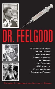 Dr. Feelgood - The Shocking Story of the Doctor Who May Have Changed History by Treating and Drugging JFK, Marilyn, Elvis, and Other Prominent Figures ebook by Richard A. Lertzman, William J. Birnes