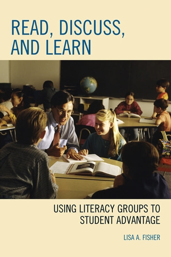 Read, Discuss, and Learn - Using Literacy Groups to Student Advantage ebook by Lisa A. Fisher