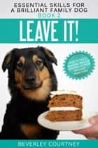 Leave It! - How to teach Amazing Impulse Control to your Brilliant Family Dog ebook by Beverley Courtney