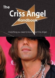 The Criss Angel Handbook - Everything You Need to Know about Criss Angel ebook by Smith, Emily