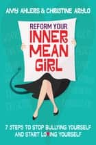 Reform Your Inner Mean Girl - 7 Steps to Stop Bullying Yourself and Start Loving Yourself ebook by Amy Ahlers, Christine Arylo