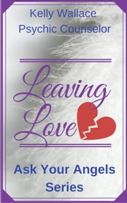 Leaving Love - Ask Your Angels Series - Ask Your Angels, #2 ebook by Kelly Wallace