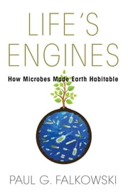 Life's Engines - How Microbes Made Earth Habitable ebook by Paul G. Falkowski